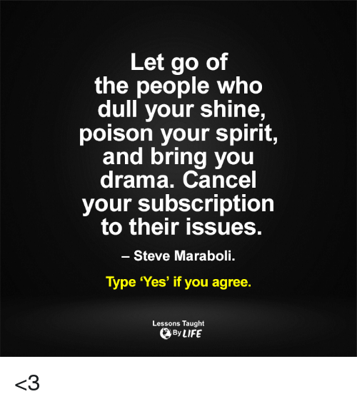 Subscripter: Let go of  the people who  dull your shine,  poison your spirit,  and bring you  drama. Cancel  your subscription  to their issues.  Steve Maraboli.  Type 'Yes' if you agree.  Lessons Taught  By LIFE <3