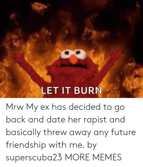 MRW: LET IT BURN Mrw My ex has decided to go back and date her rapist and basically threw away any future friendship with me. by superscuba23 MORE MEMES