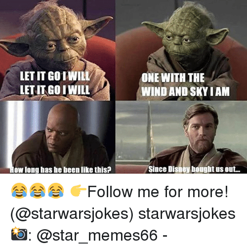Memes, Star, and Been: LET IT GOTWILL  ET IT GOIWILL  ONE WITH THE  WIND AND SKYIAM  ow long has he been like this?  Since Dishey hought us out... 😂😂😂 👉Follow me for more! (@starwarsjokes) starwarsjokes 📸: @star_memes66 -