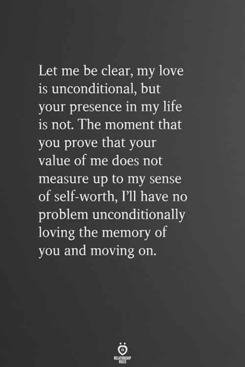 Self Worth: Let me be clear, my love  is unconditional, but  your presence in my life  is not. The moment that  you prove that your  value of me does not  measure up to my sense  of self-worth, I'll have no  problem unconditionally  loving the memory of  you and moving on