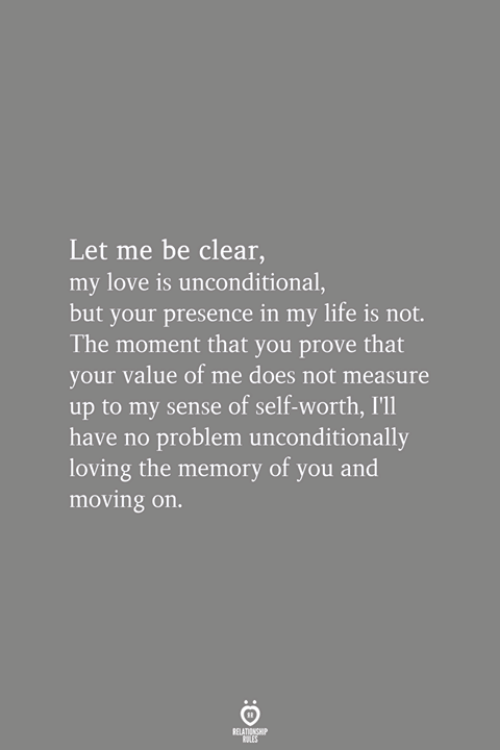 Self Worth: Let me be clear,  my love is unconditional,  but your presence in my life is not.  The moment that you prove that  your value of me does not measure  up to my sense of self-worth, I'l1  have no problem unconditionally  loving the memory of you and  moving on.