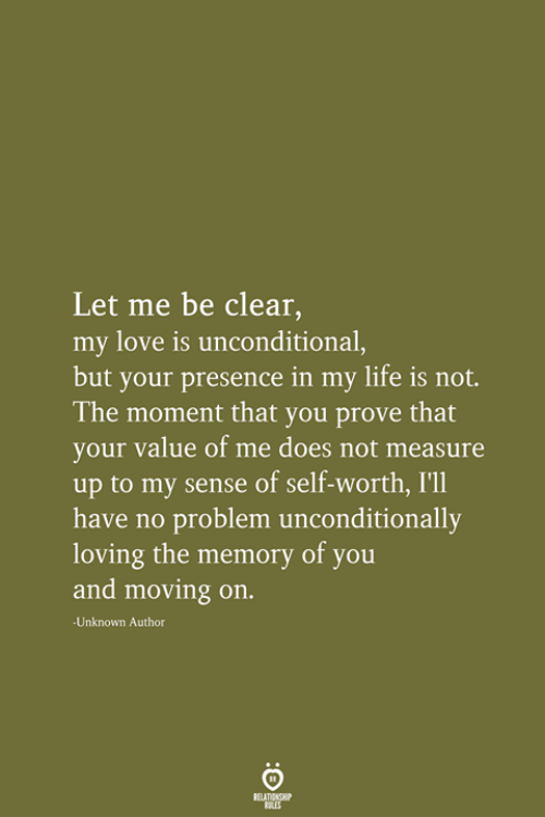 Self Worth: Let me be clear,  my love is unconditional,  but your presence in my life is not.  The moment that you prove that  your value of me does not measure  up to my sense of self-worth, I'll  have no problem unconditionally  loving the memory of you  and moving on.  Unknown Author  RELATIONSHIP  LES