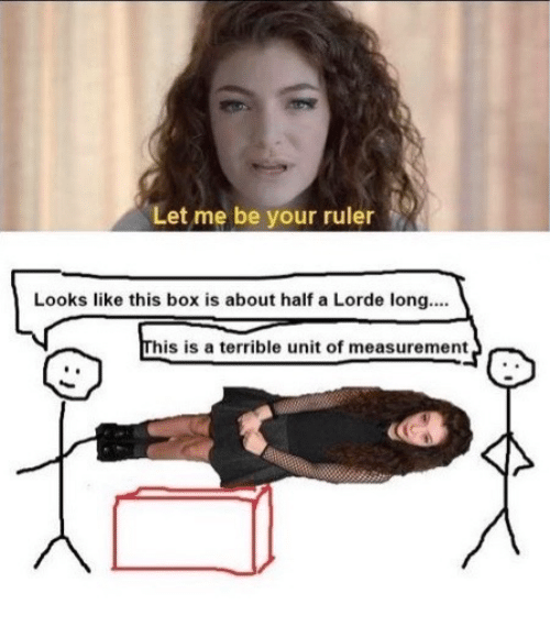 Lorde: Let me be your ruler  Looks like this box is about half a Lorde long...  his is a terrible unit of measurement
