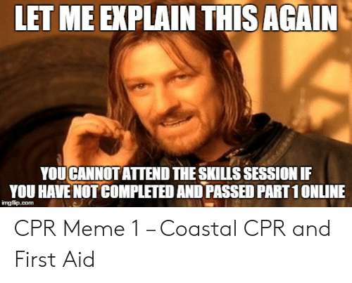 Cpr Meme: LET ME EXPLAIN THIS AGAIN  YOUCANNOT ATTEND THE SKILLS SESSION IF  YOU HAVE NOT COMPLETED AND PASSED PART1ONLINE CPR Meme 1 – Coastal CPR and First Aid
