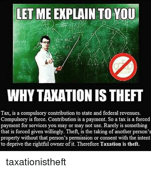 compulsory: LET ME EXPLAIN TO YOU  WHYTAXATIONIS THEFT  Tax, is a compulsory contribution to state and federal revenues.  Compulsory is force. Contribution is a payment. So a tax is a forced  payment for services you may or may not use. Rarely is something  that is forced given willingly. Theft, is the taking of another person's  property without that person's permission or consent with the intent  to deprive the rightful owner of it. Therefore Taxation is theft. taxationistheft