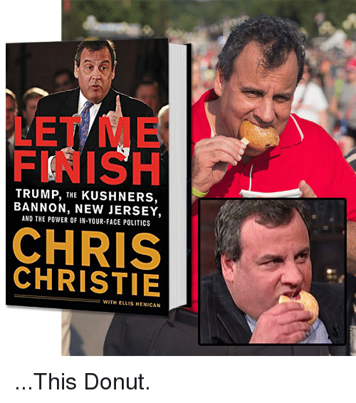 Chris Christie: LET ME  FINISH  TRUMP, THE KUSHNERS,  BANNON, NEW JERSEY,  AND THE POWER OF IN-YOUR-FACE POLITICS  CHRIS  CHRISTIE  WITH ELLIS HENICAN