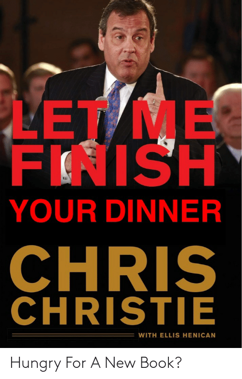 Chris Christie: LET ME  FINISH  YOUR DINNER  CHRIS  CHRISTIE  WITH ELLIS HENICAN Hungry For A New Book?