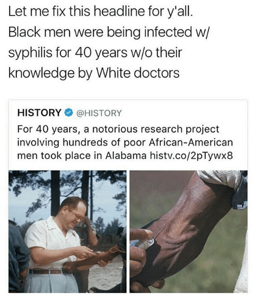 Memes, Alabama, and American: Let me fix this headline for y'all.  Black men were being infected w  syphilis for 40 years w/o their  knowledge by White doctors  HISTORY HISTORY  For 40 years, a notorious research project  involving hundreds of poor African-American  men took place in Alabama histv.co/2pTywx8