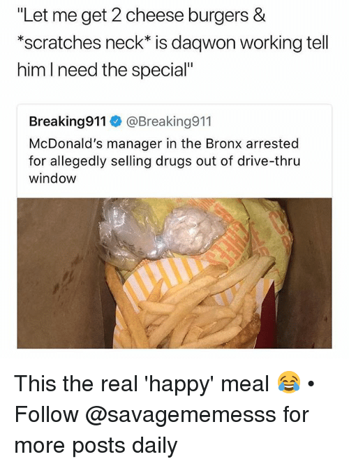 """Drugs, McDonalds, and Memes: """"Let me get 2 cheese burgers &  *scratches neck* is daqwon working tell  him l need the special""""  Breaking911 @Breaking911  McDonald's manager in the Bronx arrested  for allegedly selling drugs out of drive-thru  window This the real 'happy' meal 😂 • Follow @savagememesss for more posts daily"""