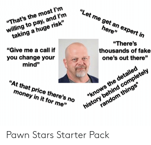 """pawn stars: """"Let me get an expert in  willing to pay, and l'm  taking a huge risk""""  """"That's the most l'm  here""""  """"Give me a call if  """"There's  thousands of fake  you change your  one's out there""""  mind""""  history behind completely  random things*  """"At that price there's no  money in it for me""""  *knows the detailed Pawn Stars Starter Pack"""