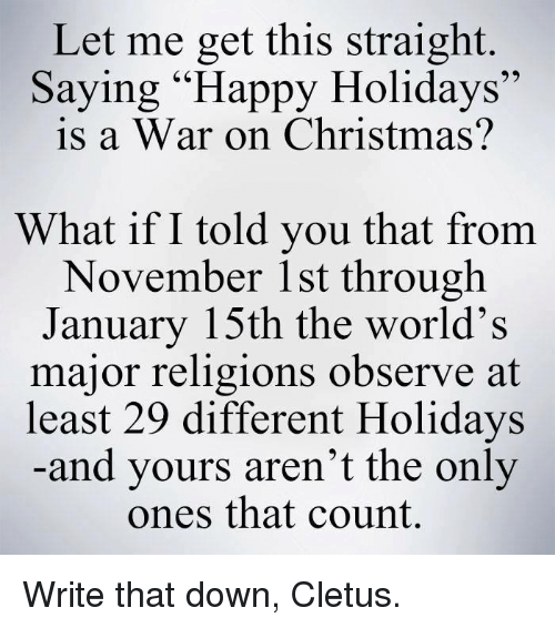 """cletus: Let me get this straight.  Saying """"Happy Holidays""""  is a War on Christmas?  What if I told you that from  November 1st through  January 15th the world's  major religions observe at  least 29 different Holidays  and yours aren't the only  ones that count. Write that down, Cletus."""
