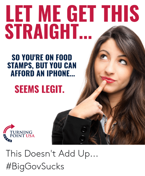 seems legit: LET ME GET THIS  STRAIGHT  SO YOU'RE ON FOOD  STAMPS, BUT YOU CAN  AFFORD AN IPHONE...  SEEMS LEGIT  TURNING  POINT USA This Doesn't Add Up... #BigGovSucks
