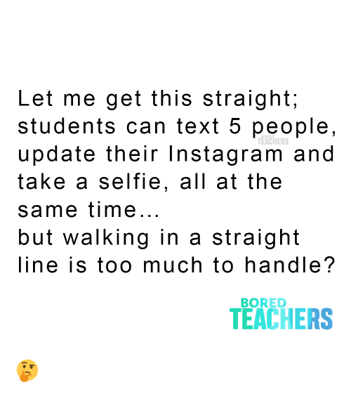 selfie: Let me get this straight;  students can text 5 people,  update their Instagram and  take a selfie, all at the  TEACHERS  same time...  but walking in a  straight  line is too much to handle?  BORED  TEACHERS ?