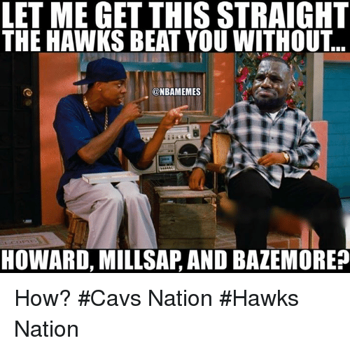 Cavs, Nba, and Hawks: LET ME GET THIS STRAIGHT  THE HAWKS BEAT YOU WITHOUT  ONBAMEMES  HOWARD, MILLSAPAND BAZEMOREP How? #Cavs Nation #Hawks Nation