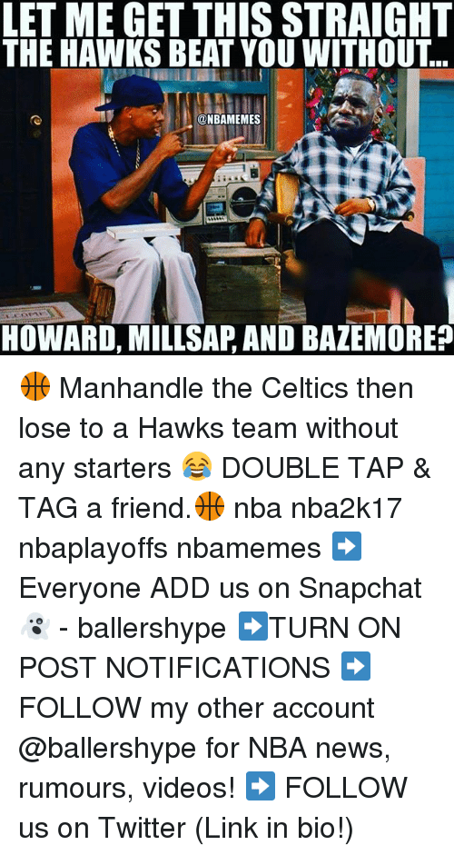 Celtics: LET ME GET THIS STRAIGHT  THE HAWKS BEAT YOU WITHOUT  @NBAMEMES  HOWARD, MILLSAP, AND BAZEMORE? 🏀 Manhandle the Celtics then lose to a Hawks team without any starters 😂 DOUBLE TAP & TAG a friend.🏀 nba nba2k17 nbaplayoffs nbamemes ➡Everyone ADD us on Snapchat 👻 - ballershype ➡TURN ON POST NOTIFICATIONS ➡ FOLLOW my other account @ballershype for NBA news, rumours, videos! ➡ FOLLOW us on Twitter (Link in bio!)