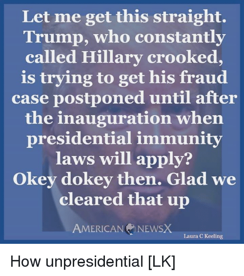 crook: Let me get this straight.  Trump, who constantly  called Hillary crooked,  is trying to get his fraud  case postponed until after  the inauguration when  presidential immunity  laws will apply?  Okey dokey then. Glad we  cleared that up  AMERICAN NEWSX  Laura C Keeling How unpresidential [LK]