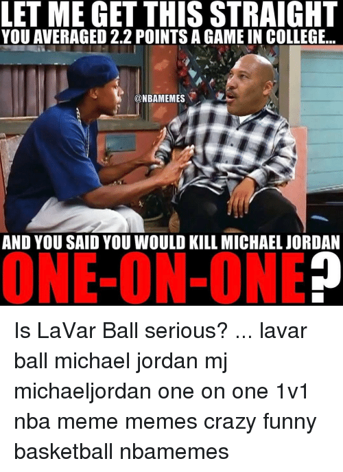 Nba Meme: LET ME GET THIS STRAIGHT  YOU AVERAGED 2.2 POINTS A GAME IN COLLEGE  @NBAMEMES  AND YOU SAID YOU WOULD KILL MICHAEL JORDAN  ONE-ON-ONE Is LaVar Ball serious? ... lavar ball michael jordan mj michaeljordan one on one 1v1 nba meme memes crazy funny basketball nbamemes
