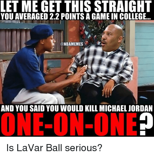 Michael Jordan, Nba, and One on One: LET ME GET THIS STRAIGHT  YOU AVERAGED 2.2 POINTS AGAME IN COLLEGE...  @NBAMEMES  AND YOU SAID YOU WOULD KILL MICHAEL JORDAN  ONE-ON-ONE Is LaVar Ball serious?