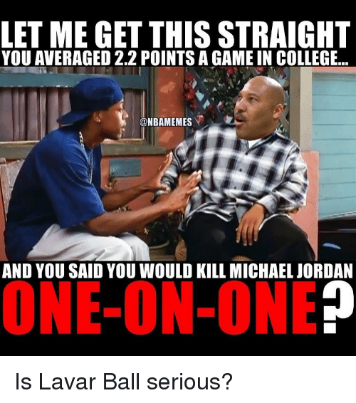 Basketball, Michael Jordan, and Sports: LET ME GET THIS STRAIGHT  YOU AVERAGED 2.2 POINTSA GAME IN COLLEGE...  @NBAMEMES  AND YOU SAID YOU WOULD KILL MICHAEL JORDAN  ONE-ON-ONE Is Lavar Ball serious?