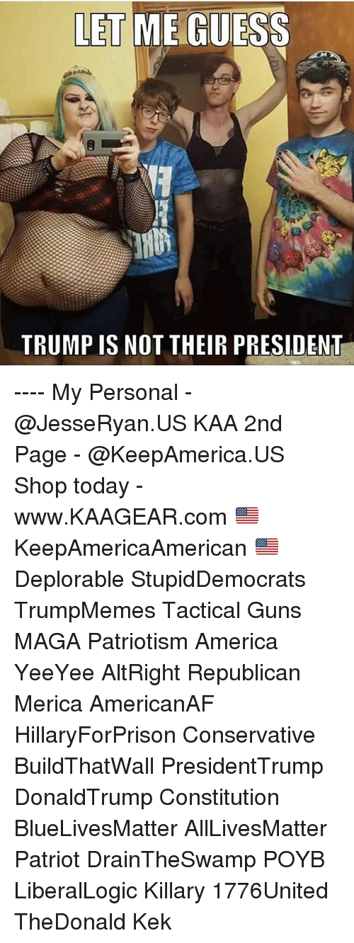 kek: LET ME GUESS  TRUMP IS NOT THEIR PRESIDENT ---- My Personal - @JesseRyan.US KAA 2nd Page - @KeepAmerica.US Shop today - www.KAAGEAR.com 🇺🇸 KeepAmericaAmerican 🇺🇸 Deplorable StupidDemocrats TrumpMemes Tactical Guns MAGA Patriotism America YeeYee AltRight Republican Merica AmericanAF HillaryForPrison Conservative BuildThatWall PresidentTrump DonaldTrump Constitution BlueLivesMatter AllLivesMatter Patriot DrainTheSwamp POYB LiberalLogic Killary 1776United TheDonald Kek