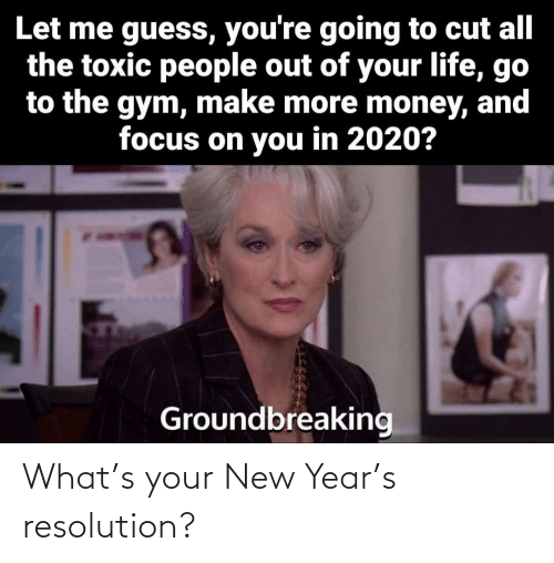 resolution: Let me guess, you're going to cut all  the toxic people out of your life, go  to the gym, make more money, and  focus on you in 2020?  Groundbreaking What's your New Year's resolution?