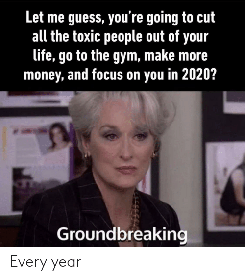 your life: Let me guess, you're going to cut  all the toxic people out of your  life, go to the gym, make more  money, and focus on you in 2020?  Groundbreaking Every year