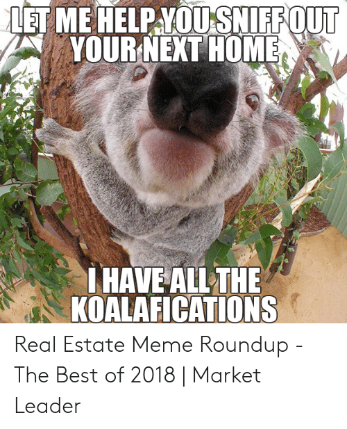 Meme Roundup: LET ME HELP YOUISNIFFOUT  YOURNEXT HOMER  HAVE ALL THE  KOALAFICATIONS Real Estate Meme Roundup - The Best of 2018 | Market Leader