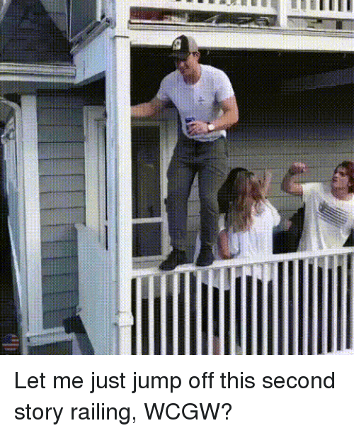 railing: Let me just jump off this second story railing, WCGW?