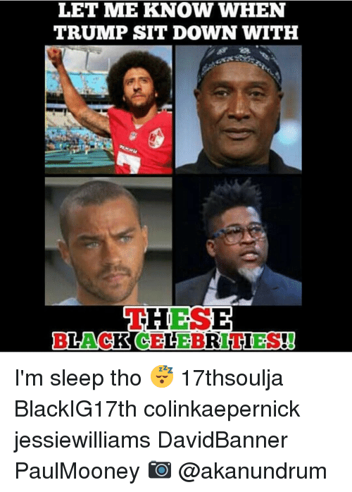 Im Sleep: LET ME KNOW WHEN  TRUMP SIT DOWN WITH  THESE  BLACK CELEBRITIES! I'm sleep tho 😴 17thsoulja BlackIG17th colinkaepernick jessiewilliams DavidBanner PaulMooney 📷 @akanundrum
