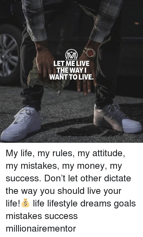Goals, Life, and Memes: LET ME LIVE  THE WAYI  WANT TO LIVE. My life, my rules, my attitude, my mistakes, my money, my success. Don't let other dictate the way you should live your life!💰 life lifestyle dreams goals mistakes success millionairementor