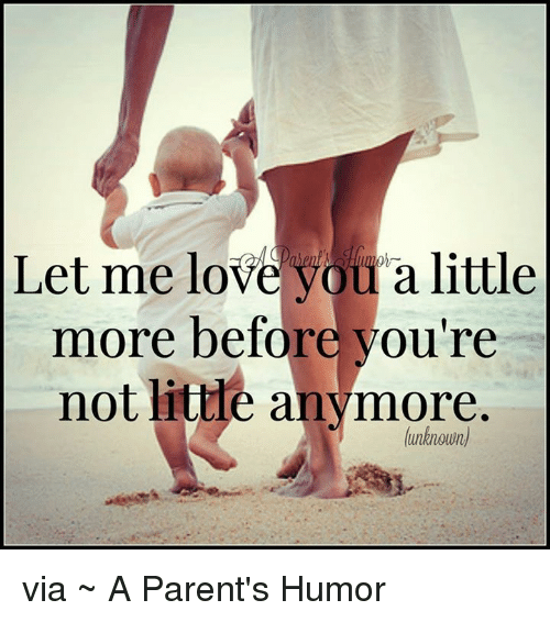 Parenting Humor: Let me love you a little  more before you're  not little anymore.  (unknown) via ~ A Parent's Humor