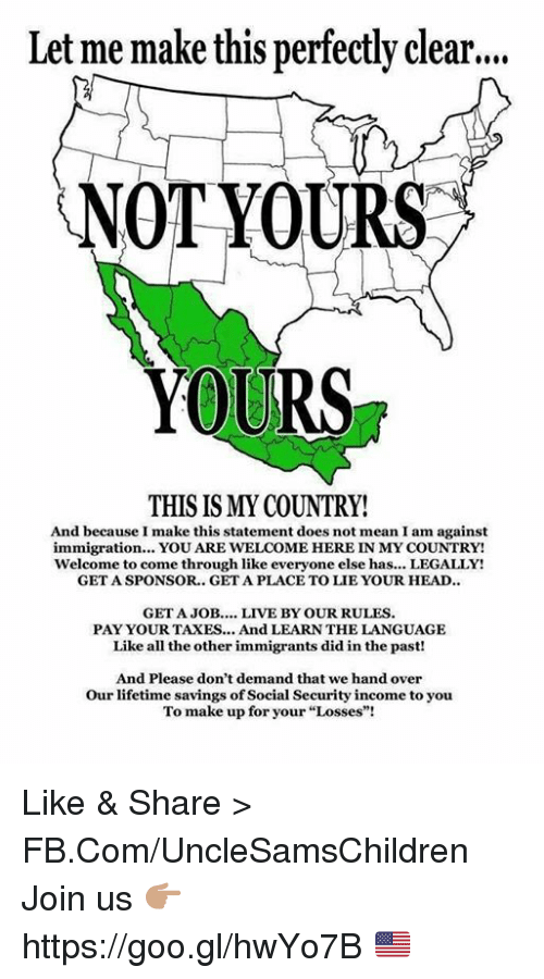 "Head, Taxes, and fb.com: Let me make this perfectly clear....  NOT YOURS  YOURS  THIS IS MY COUNTRY!  And because I make this statement does not mean I am against  immigration... YOU ARE WELCOME HERE IN MY COUNTRY!  Welcome to come through like everyone else has... LEGALLY!  GET A SPONSOR.. GET A PLACETO LIE YOUR HEAD..  GET A JOB  LIVE BY OUR RULES  PAY YOUR TAXES... And LEARNTHE LANGUAGE  Like all the other immigrants did in the past!  And Please don't demand that we hand over  Our lifetime savings of Social Security income to you  To make up for your ""Losses""! Like & Share > FB.Com/UncleSamsChildren  Join us 👉🏽 https://goo.gl/hwYo7B 🇺🇸"