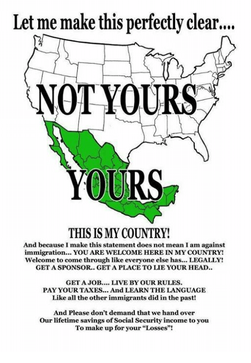 """Head, Taxes, and Immigration: Let me make this perfectly clear....  NOT YOURS  YOURS  THIS IS MY COUNTRY!  And because I make this statement does not mean I am against  immigration... YOU ARE WELCOME HERE IN MY COUNTRY!  welcome to come through like everyone else has... LEGALLY!  GET A SPONSOR. GET A PLACETO LIE YOUR HEAD..  GET A JOB  LIVE BY OUR RULES  PAY YOUR TAXES... And LEARNTHE LANGUAGE  Like all the other immigrants did in the past!  And Please don't demand that we hand over  Our lifetime savings of Social Security income to you  To make up for your """"Losses""""!"""