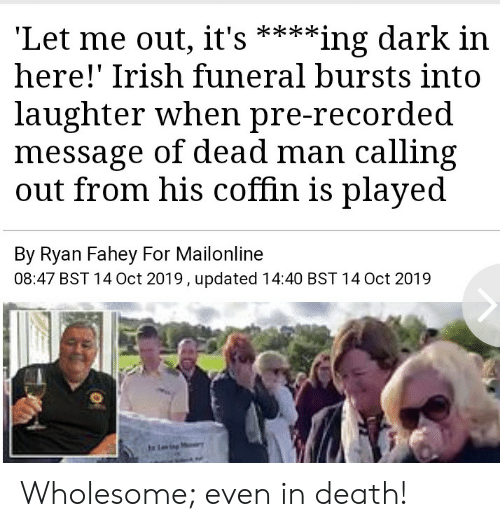 Its Here: 'Let me out, it's  here!' Irish funeral bursts into  **ing dark in  laughter when pre-recorded  message of dead man calling  out from his coffin is played  By Ryan Fahey For Mailonline  08:47 BST 14 Oct 2019, updated 14:40 BST 14 Oct 2019  Ling Wholesome; even in death!