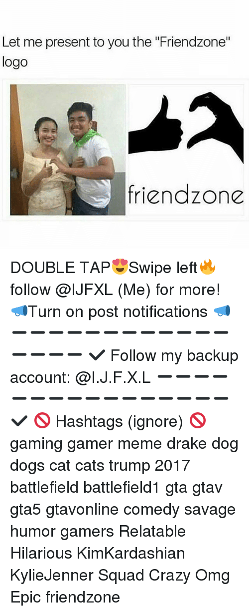 """Friendzone Logo: Let me present to you the """"Friendzone""""  logo  friendzone DOUBLE TAP😍Swipe left🔥 follow @IJFXL (Me) for more! 📣Turn on post notifications 📣 ➖➖➖➖➖➖➖➖➖➖➖➖➖➖➖➖ ✔ Follow my backup account: @I.J.F.X.L ➖➖➖➖➖➖➖➖➖➖➖➖➖➖➖➖✔️ 🚫 Hashtags (ignore) 🚫 gaming gamer meme drake dog dogs cat cats trump 2017 battlefield battlefield1 gta gtav gta5 gtavonline comedy savage humor gamers Relatable Hilarious KimKardashian KylieJenner Squad Crazy Omg Epic friendzone"""