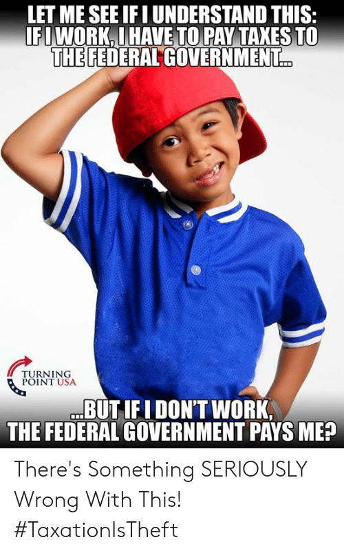 federal government: LET ME SEE IFI UNDERSTAND THIS  IFIWORK.I HAVE TO PAY TAXES TO  THE FEDERAL GOVERNMENT  TURNING  POINT USA  BUTIFI DON'T WORK,  THE FEDERAL GOVERNMENT PAYS ME? There's Something SERIOUSLY Wrong With This! #TaxationIsTheft