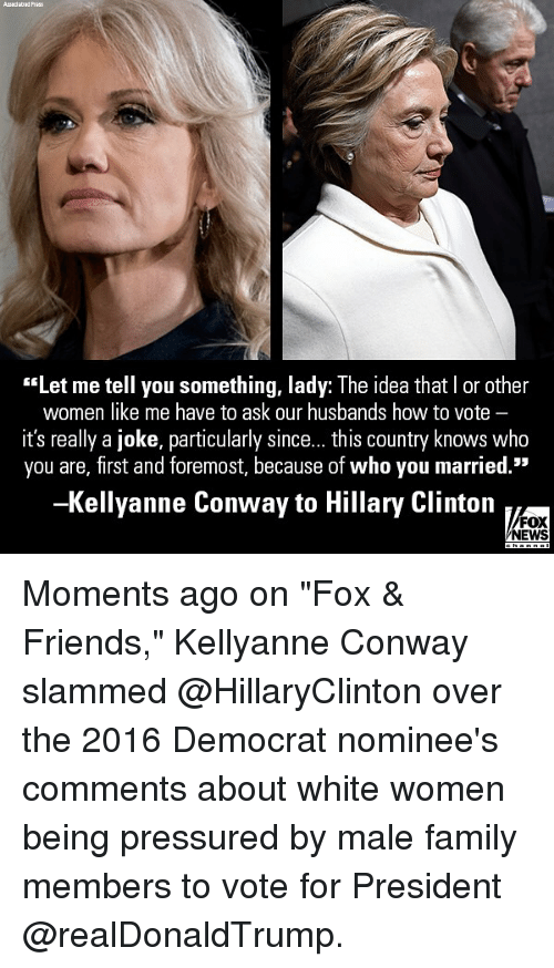 "Kellyanne: ""Let me tell you something, lady: The idea that I or other  women like me have to ask our husbands how to vote -  it's really a joke, particularly since... this country knows who  you are, first and foremost, because of who you married.""  -Kellyanne Conway to Hillary Clinton  FOX  NEWS Moments ago on ""Fox & Friends,"" Kellyanne Conway slammed @HillaryClinton over the 2016 Democrat nominee's comments about white women being pressured by male family members to vote for President @realDonaldTrump."
