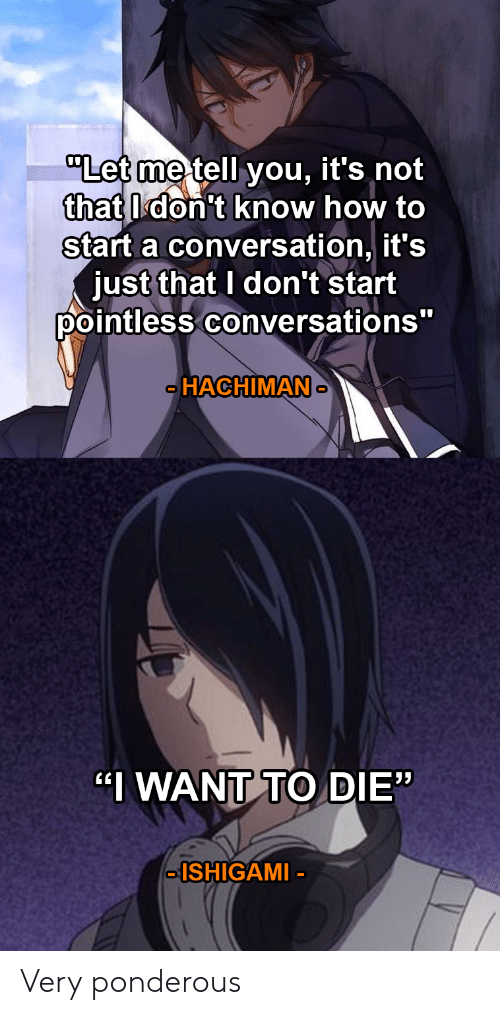 """How To Start A Conversation: """"Let me tell you,  that don't know how to  start a conversation, it's  just that I don't start  pointless conversations""""  it's not  HACHIMAN  0  """"I WANT TO DIE""""  -ISHIGAMI- Very ponderous"""