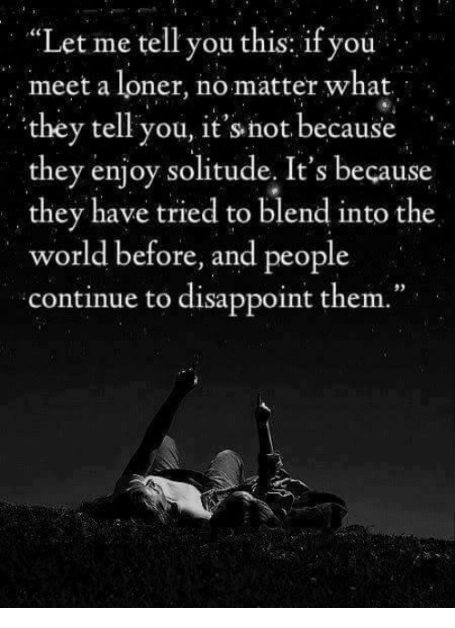 """Disappointed: """"Let me tell you this: if you  meet a loner, no matter what.  they tell you, it's not because  they enjoy solitude. It's because  they have tried to blend into the  world before, and people  continue to disappoint them."""