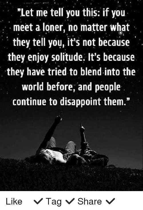 """Disappointed: """"Let me tell you this: if you  meet a loner, no matter what  they tell you, it's not because  they enjoy solitude. It's because  they have tried to blend into the  world before, and people  continue to disappoint them."""" ✿⊱╮Like ✔ Tag ✔ Share ✔✿⊱╮"""