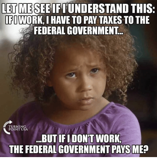 "Memes, Taxes, and Work: LET MESEEIFIUNDERSTAND THIS  FIWORK, I HAVE TO PAY TAXES TO THE  FEDERAL GOVERNMENT  RNING  POINT USA  .""BUT IFIDON'T WORK,  THE FEDERAL GOVERNMENT PAYS ME"