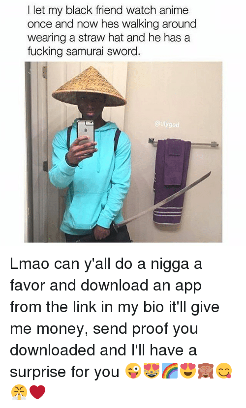 Anime, Fucking, and Lmao: let my black friend watch anime  once and now hes walking around  wearing a straw hat and he has a  fucking samurai sword  ulygod Lmao can y'all do a nigga a favor and download an app from the link in my bio it'll give me money, send proof you downloaded and I'll have a surprise for you 😜😻🌈😍🙈😋😤❤️