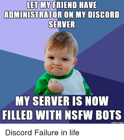 Discord Server: LET MY FRIEND HAVE  ADMINISTRATOR ON MY DISCORD  SERVER  MY SERVER IS NOW  FILLED WITH NSFW  BOTS  made on Imgur Discord Failure in life