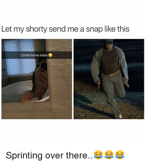 Memes, Home, and 🤖: Let my shorty send me a snap like this  Come home babe. Sprinting over there..😂😂😂