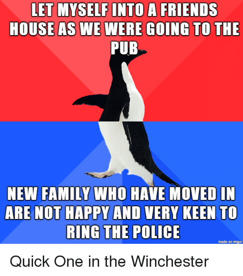 Keen: LET MYSELF INTO A FRIENDS  HOUSEAS WE WERE GOING TO THE  PUB  NEW FAMILY WHO HAVE MOVED IN  ARE NOT HAPPY AND VERY KEEN To  RING THE POLICE  made on imgur Quick One in the Winchester