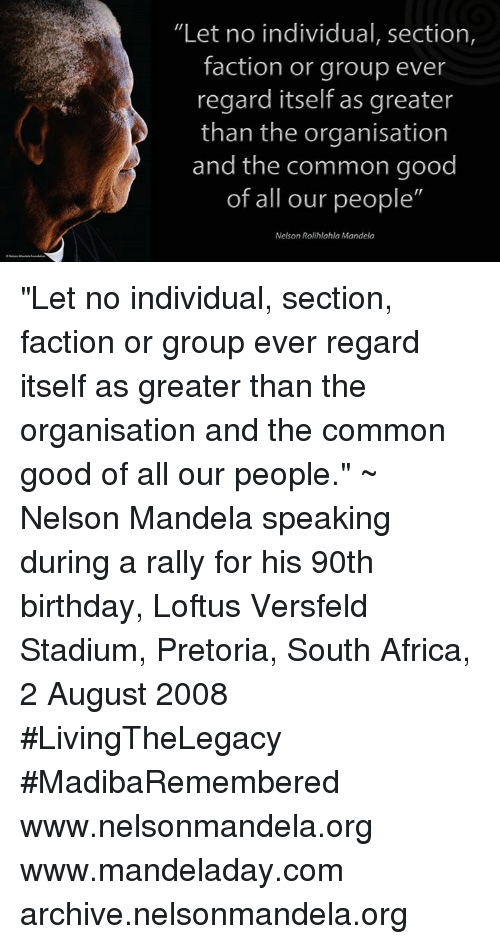 "Good: ""Let no individual, section,  faction or group ever  regard itself as greater  than the organisation  and the common good  of all our people""  Nelson Rolihlahla Mandela ""Let no individual, section, faction or group ever regard itself as greater than the organisation and the common good of all our people."" ~ Nelson Mandela speaking during a rally for his 90th birthday, Loftus Versfeld Stadium, Pretoria, South Africa, 2 August 2008 #LivingTheLegacy #MadibaRemembered   www.nelsonmandela.org www.mandeladay.com archive.nelsonmandela.org"