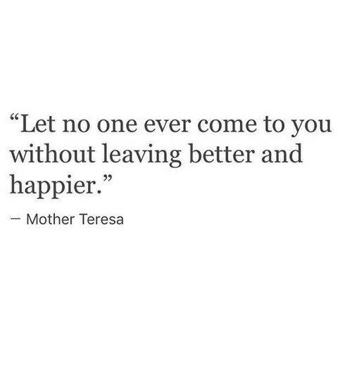 """teresa: """"Let no one ever come to you  without leaving better and  happier.""""  93  Mother Teresa"""