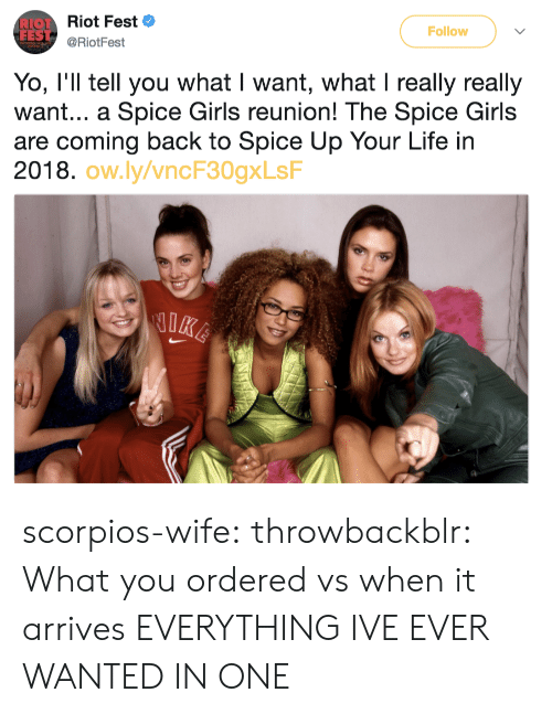 scorpios: Let Riot Fest  FES  Follow  @RiotFest  Yo, I'll tell you what I want, what I really really  want... a Spice Girls reunion! The Spice Girls  are coming back to Spice Up Your Life in  2018.  ow.ly/vncF30gxLsF scorpios-wife: throwbackblr:  What you ordered vs when it arrives   EVERYTHING IVE EVER WANTED IN ONE