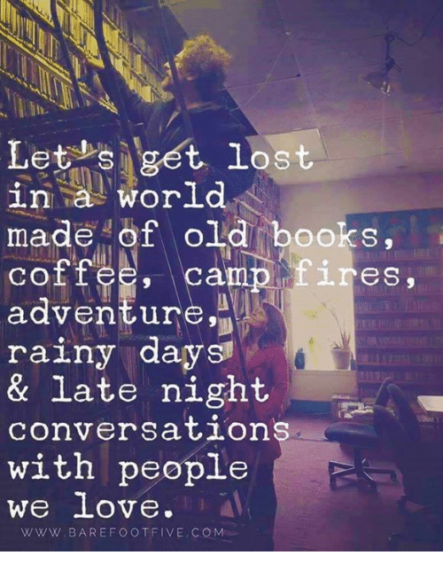 late night: Let s get lost  in a world  made of old books,  coffee, 1.res,  adventure,  rainy days  & late night  conversation  with people  We love  WWW. BAREFOOT FIVE COM