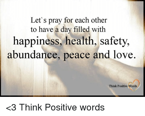 Happiness: Let' s pray for each other  to have a day filled with  happiness, health, safety,  abundance, peace and love  Think Positive Words <3 Think Positive words